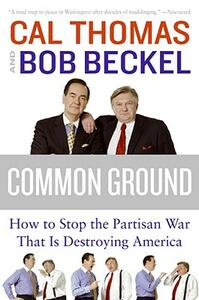 Common Ground: How to Stop the Partisan War That Is Destroying America - Cal Thomas,Bob Beckel - cover