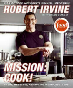 Mission: Cook!: My Life, My Recipes, and Making the Impossible Easy - Robert Irvine,Brian O'Reilly - cover