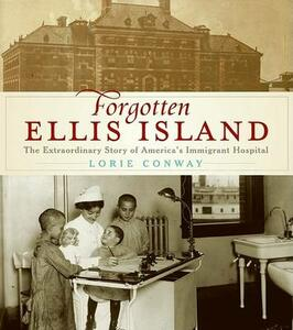 Forgotten Ellis Island: The Extraordinary Story of America's Immigrant Hospital - Lorie Conway - cover