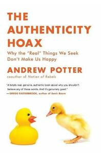 "The Authenticity Hoax: Why the ""real"" Things We Seek Don't Make Us Happy - Andrew Potter - cover"
