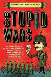 Stupid Wars: A Citizen's Guide to Botched Putsches, Failed Coups, Inane Invasions, and Ridiculous Revolutions - Ed Strosser,Michael Prince - cover
