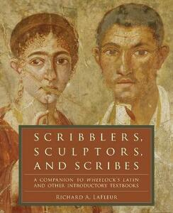 Scribblers, Sculptors, and Scribes: A Companion to Wheelock's Latin and Other Introductory Textbooks - Richard A. LaFleur - cover