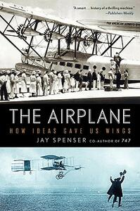 The Airplane: How Ideas Gave Us Wings - Jay Spenser - cover