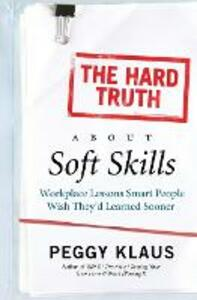 The Hard Truth About Soft Skills: Workplace Lessons Smart People Wish They'd Learned Sooner - Peggy Klaus - cover