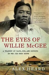 The Eyes of Willie McGee: A Tragedy of Race, Sex, and Secrets in the Jim Crow South - Alex Heard - cover