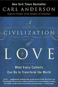 A Civilization of Love: What Every Catholic can do to Transform the Worl - Carl Anderson - cover
