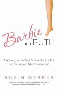 Barbie and Ruth: The Story of the World's Most Famous Doll and the Woman Who Created Her - Robin Gerber - cover