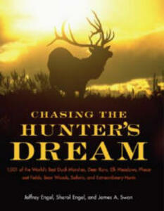 Chasing the Hunter's Dream: 1001 of the World's Best Duck Marshes, Deer Runs, Elk Meadows, Pheasant Fields, Bear Woods, Safaris - Jeffrey Engel - cover