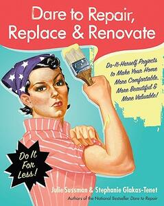 Dare to Repair, Replace & Renovate: Do-It-Herself Projects to Make Your Home More Comfortable, More Beautiful & More Valuable! - Julie Sussman,Stephanie Glakas-Tenet - cover
