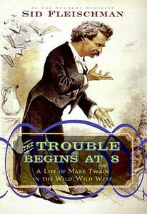 The Trouble Begins at 8: A Life of Mark Twain in the Wild, Wild West - Sid Fleischman - cover