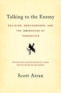 Talking to the Enemy: Religion, Brotherhood, and the (Un)Making of Terrorists - Scott Atran - cover