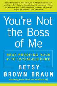 You're Not the Boss of Me: Brat-proofing Your Four- to Twelve-Year-Old Child - Betsy Brown Braun - cover