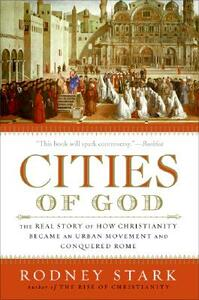 Cities of God: The Real Story of How Christianity Became an Urban Movement and Conquered Rome - Rodney Stark - cover
