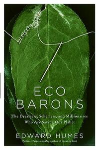 Eco Barons: The Dreamers, Schemers, and Millionaires Who Are Saving Our Planet - Edward Humes - cover