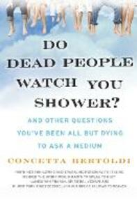 Do Dead People Watch You Shower?: And Other Questions You've Been All but Dying to Ask a Medium - Concetta Bertoldi - cover