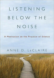 Listening Below the Noise: A Meditation on the Practice of Silence - Anne D LeClaire - cover