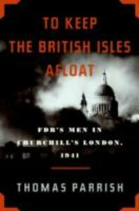 To Keep the British Isles Afloat: FDR's Men in Churchill's London, 1941 - Thomas Parrish - cover