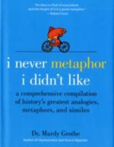 I Never Metaphor I Didn't Like: A Comprehensive Compilation of History's Greatest Analogies, Metaphors, and Similes - Mardy Grothe - cover