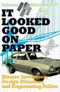 It Looked Good on Paper: Bizarre Inventions, Design Disasters, and Engineering Follies - Bill Fawcett - cover