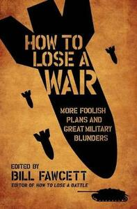 How to Lose a War: More Foolish Plans and Great Military Blunders - Bill Fawcett - cover