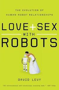 Love and Sex with Robots: The Evolution of Human-Robot Relationships - David Levy - cover