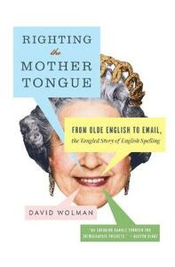 Righting the Mother Tongue: From Olde English to Email, the Tangled Story of English Spelling - David Wolman - cover