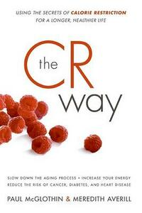 The CR Way: Using the Secrets of Calorie Restriction for a Longer, Healthier Life - Meredith Averill,Paul McGlothin - cover
