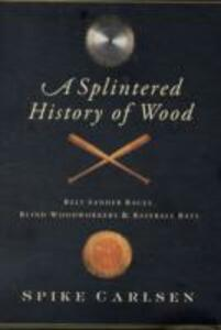 A Splintered History of Wood: Belt Sander Races, Blind Woodworkers, and Baseball Bats - Spike Carlsen - cover