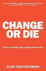 Change or Die: The Three Keys to Change at Work and in Life - Alan Deutschman - cover