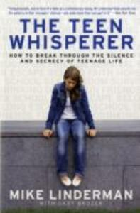 The Teen Whisperer: How to Break through the Silence and Secrecy of Teenage Life - Mike Linderman,Gary Brozek - cover
