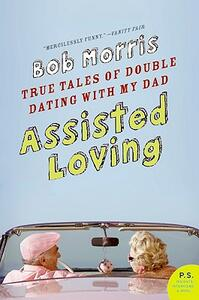 Assisted Loving: True Tales of Double Dating with My Dad - Bob Morris - cover