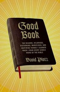 Good Book: The Bizarre, Hilarious, Disturbing, Marvelous, and Inspiring Things I Learned When I Read Every Single Word of the Bible - David Plotz - cover