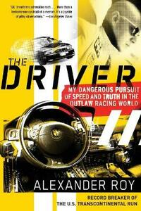 The Driver: My Dangerous Pursuit of Speed and Truth in the Outlaw Racing World - Alexander Roy - cover