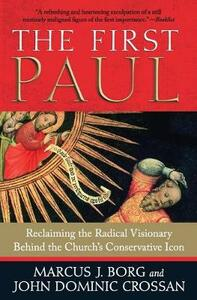 The First Paul: Reclaiming the Radical Visionary Behind the Church's Conservative Icon - Marcus J. Borg - cover