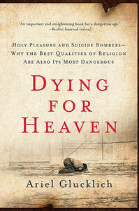 Dying for Heaven: Holy Pleasure and Suicide Bombers Why the Best Qualiti - Ariel Glucklich - cover