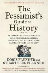 The Pessimist's Guide to History: An Irresistible Compendium of Catastrophes, Barbarities, Massacres, and Mayhem-from 14 Billion Years Ago to 2007 - Doris Flexner,Stuart Berg Flexner - cover