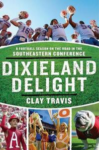 Dixieland Delight: A Football Season on the Road in the Southeastern Conference - Clay Travis - cover