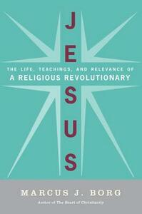 Jesus: Uncovering the Life, Teachings, and Relevance of a Religious Revolutionary - Marcus Borg - cover