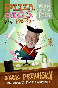 Pizza Pigs And Poetry: How to Write a Poem - Jack Prelutsky - cover