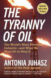 The Tyranny of Oil: The World's Most Powerful Industry--and What We Must Do to Stop It - Antonia Juhasz - cover