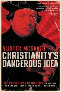 Christianity's Dangerous Idea: The Protestant Revolution - A History from the Sixteenth Century to the Twenty-First - Alister McGrath - cover