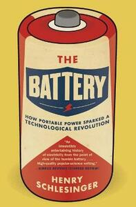 The Battery: How Portable Power Sparked a Technological Revolution - Henry Schlesinger - cover