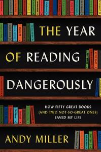 The Year of Reading Dangerously: How Fifty Great Books (and Two Not-So-Great Ones) Saved My Life - Andy Miller - cover