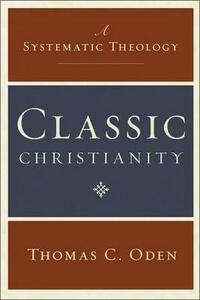 Classic Christianity: A Systematic Theology - Thomas C. Oden - cover
