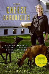 The Cheese Chronicles: A Journey Through the Making and Selling of Cheese in America, from Field to Farm to Table - Liz Thorpe - cover