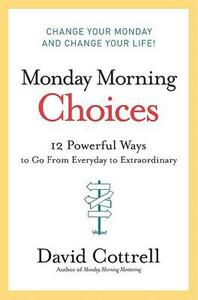 Monday Morning Choices: 12 Powerful Ways to Go from Everyday to Extraordinary - David Cottrell - cover