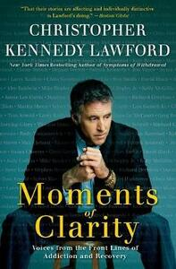 Moments of Clarity: Voices from the Front Lines of Addiction and Recovery - Christopher Kennedy Lawford - cover