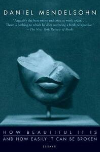 How Beautiful It Is And How Easily It Can Be Broken: Essays - Daniel Mendelsohn - cover