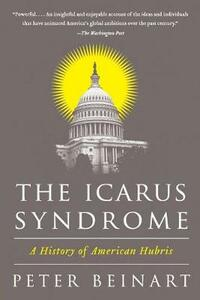 The Icarus Syndrome: A History of American Hubris - Peter Beinart - cover