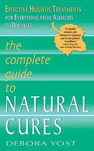The Complete Guide to Natural Cures: Effective Holistic Treatments for Everything from Allergies to Wrinkles - Debora Yost - cover